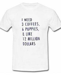 1 Need 3 Coffees 6 Puppies & Like 12 Million Dollars T Shirt