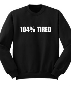 104% Tired Sweatshirt