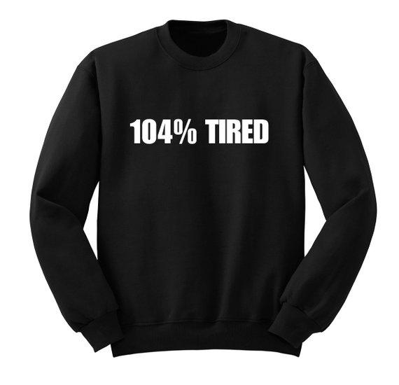 104% Tired Sweatshirt