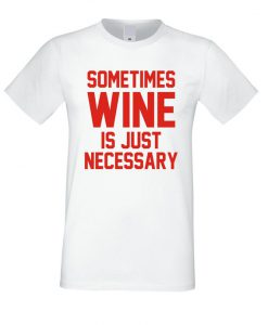 Sometimes Wine is Necessary T Shirt