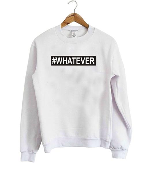 #Whatever sweatshirt